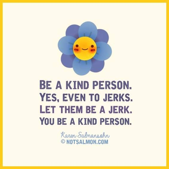 Be a kind person. Yes, even to jerks. Let them be a jerk. You be a kind person.