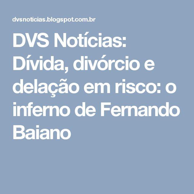 DVS Notícias: Dívida, divórcio e delação em risco: o inferno de Fernando Baiano