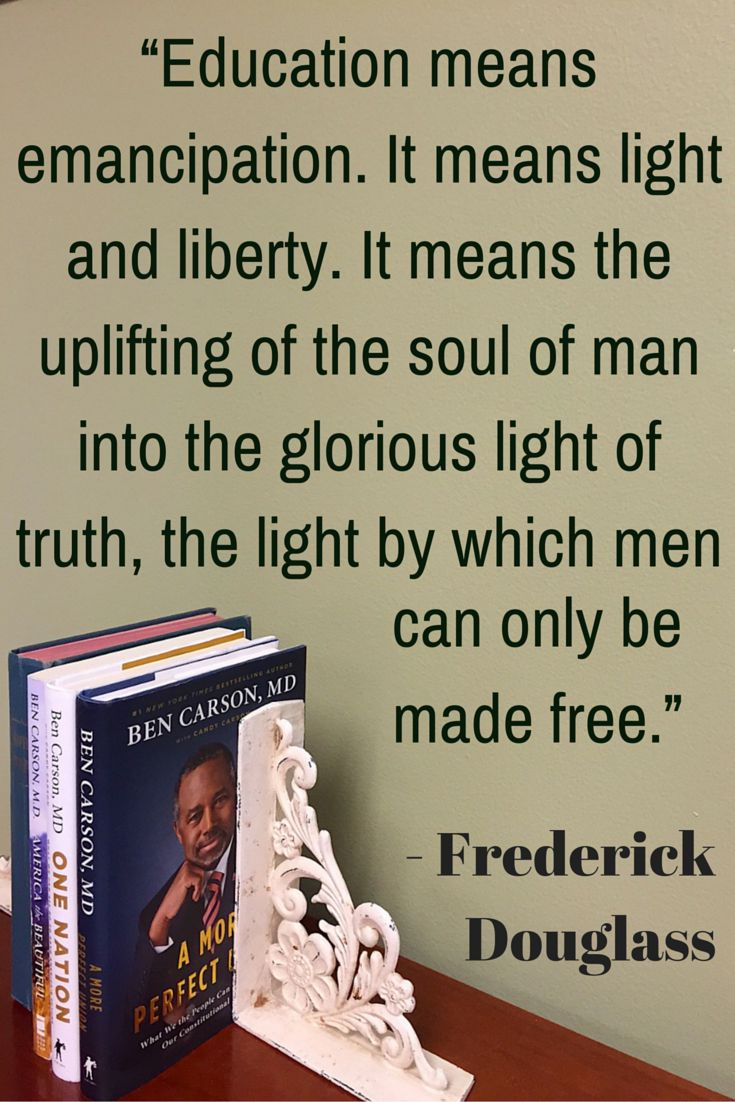 "In 1894, Frederick Douglass spoke of the blessings of an education. He said: ""Education means emancipation. It means light and liberty. It means the uplifting of the soul of man into the glorious light of truth, the light by which men can only be made free."""