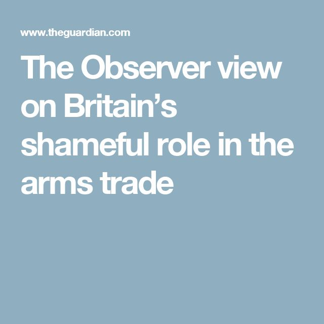 The Observer view on Britain's shameful role in the arms trade