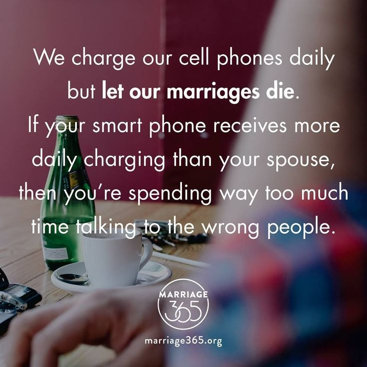We charge our cell phones daily but let our marriage die. If your smart phone receives more daily charging than your spouse, then you're spending way too much time talking to the wrong people.