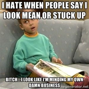 I hate when people say I look mean or stuck up Bitch... I look like I'm minding my own damn business   Olivia Cosby Show