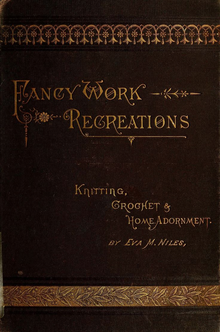 """""""Fancy Work recreations: Knitting, Crochet & Home Adornment"""" by: Eva Marie Niles (1885)   Internet Archive"""
