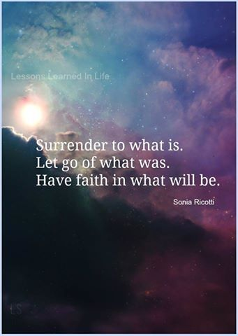 Surrender to what is Let go of what was Have faith in what will be