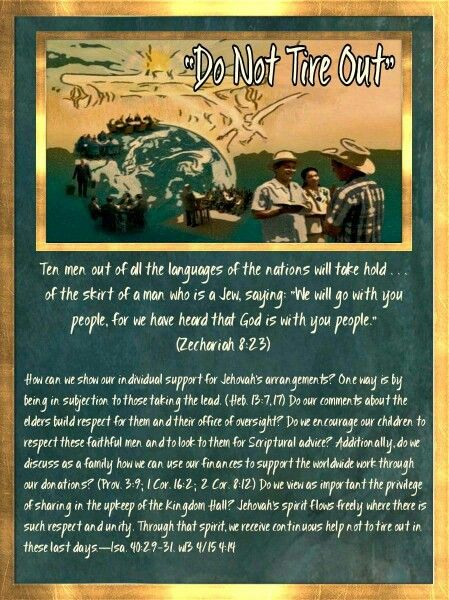 """Do Not Tire Out""  Ten men out of all the languages of the nations will take hold . . . of the skirt of a man who is a Jew, saying: ""We will go with you people, for we have heard that God is with you people."" (Zechariah 8:23)  How can we show our individual support for Jehovah's arrangements? One way is by being in subjection to those taking the lead. (Heb. 13:7, 17) Do our comments about the elders build respect for them and their office of oversight? Do we encourage our children to respect…"