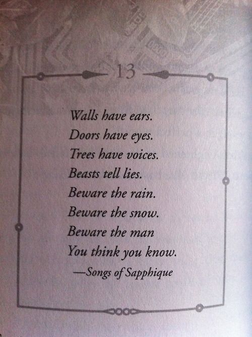 Poem - Walls have ears, Doors have eyes. Trees have voices, beasts tell lies. Beware the rain. Beware the snow. Beware the man you think you know. - Song of Sapphique // rhyming words poetry inspiration