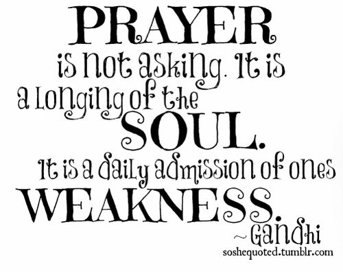 Gandhi — Prayer is not asking. It is a longing of the soul. It is a daily admission of ones weakness.