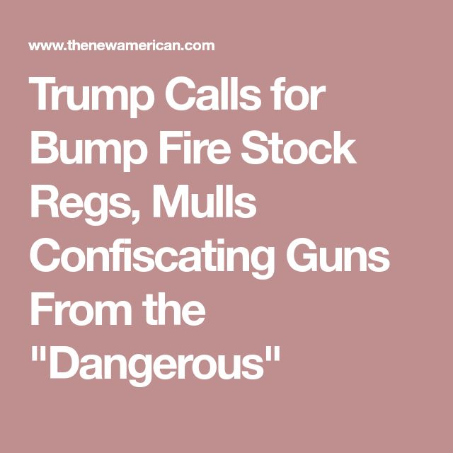 """Trump Calls for Bump Fire Stock Regs, Mulls Confiscating Guns From the """"Dangerous"""""""