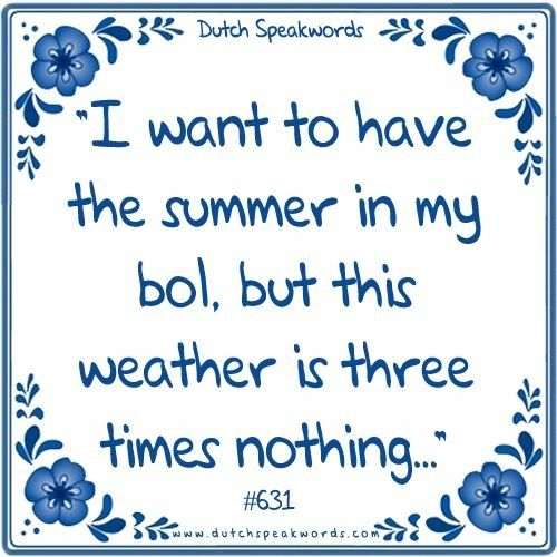 Dutch expressions in English: Ik wil de zomer in mijn bol, want dit weer is drie…
