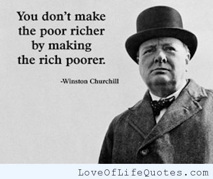 "Winston Churchill - ""You don't make the poor richer by making the rich poorer."" - http://www.loveoflifequotes.com/funny/winston-churchill-you-dont-make-the-poor-richer-by-making-the-rich-poorer/"