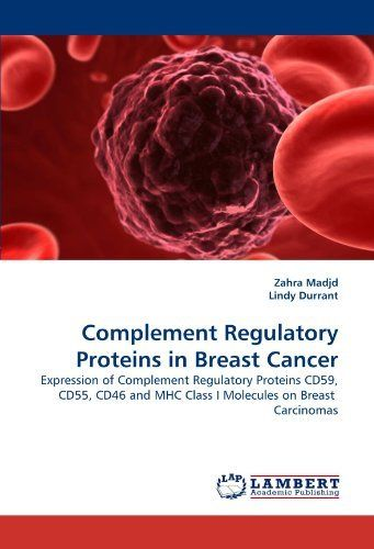 Complement Regulatory Proteins in Breast Cancer: Expression of Complement Regulatory Proteins CD59, CD55, CD46 and MHC Class I Molecules on Breast Carcinomas by Zahra Madjd (2010-04-09)