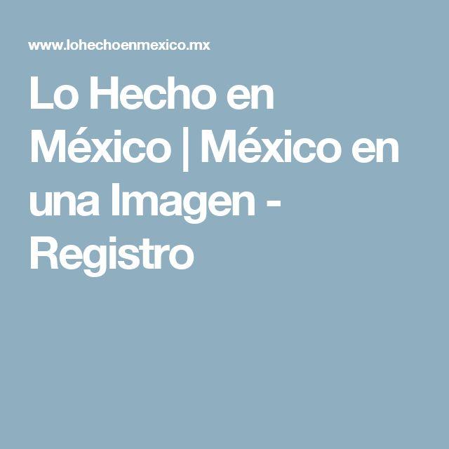 Lo Hecho en México | México en una Imagen - Registro