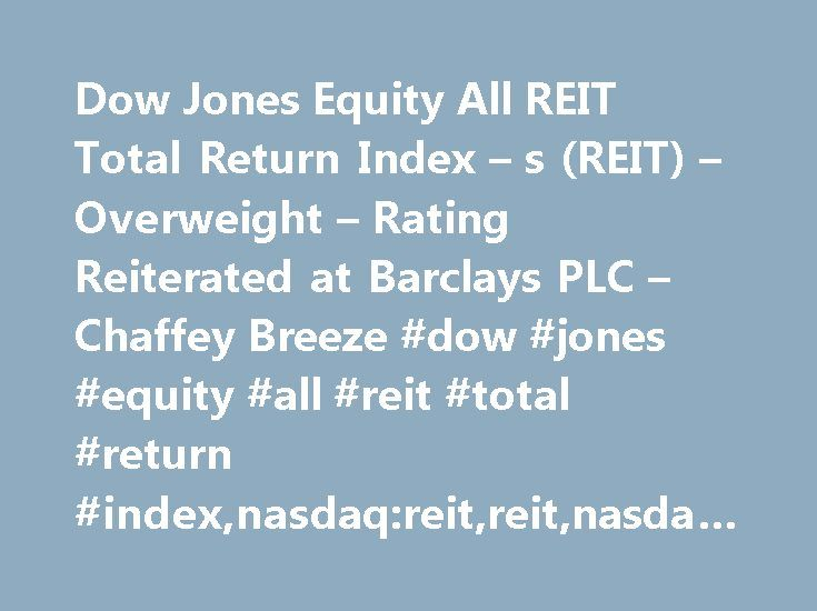 Dow Jones Equity All REIT Total Return Index – s (REIT) – Overweight – Rating Reiterated at Barclays PLC – Chaffey Breeze #dow #jones #equity #all #reit #total #return #index,nasdaq:reit,reit,nasdaq,reiterated #rating,barclays #plc http://turkey.remmont.com/dow-jones-equity-all-reit-total-return-index-s-reit-overweight-rating-reiterated-at-barclays-plc-chaffey-breeze-dow-jones-equity-all-reit-total-return-indexnasdaqreitreitnasdaqr/  # Daily Ratings News for Dow Jones Equity All REIT Total…