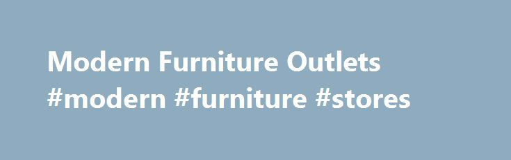 Modern Furniture Outlets #modern #furniture #stores http://furniture.remmont.com/modern-furniture-outlets-modern-furniture-stores-4/  Modern Furniture Outlets Located in a historic brick mill setting, our showroom is filled with sofas, dinettes, bedrooms, recliners, and an exceptional line of locally made mattresses and box springs at discount prices. Special orders are always welcome. We offer free lay-a-way, available quick delivery and set up, and a personal approach catered to the…
