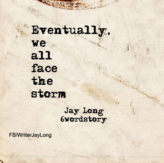 Eventually we all face the storm #sixwordstory #6wordstory