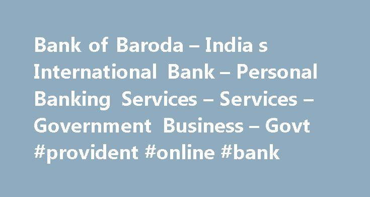 Bank of Baroda – India s International Bank – Personal Banking Services – Services – Government Business – Govt #provident #online #bank http://anchorage.remmont.com/bank-of-baroda-india-s-international-bank-personal-banking-services-services-government-business-govt-provident-online-bank/  # Public Provident Fund 1968 Scheme Bank of Baroda operates PPF Scheme across its network of select -1077- branches all over India. To see a detailed list of these branches, CLICK HERE. Any adult in his…