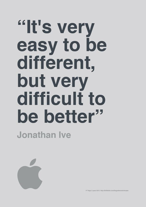 "APPLE  :: ""It's very easy to be different, but very difficult to be better"" ~ Jonathan Ive, Apple VP of Industrial Design"