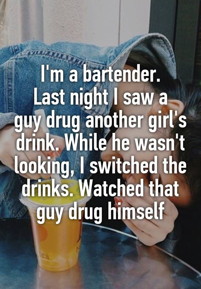 """""""I'm a bartender. Last night I saw a guy drug another girl's drink. While he wasn't looking, I switched the drinks. Watched that guy drug himself"""""""