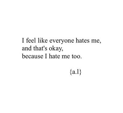 I understand why everyone hates me because I hate me too.