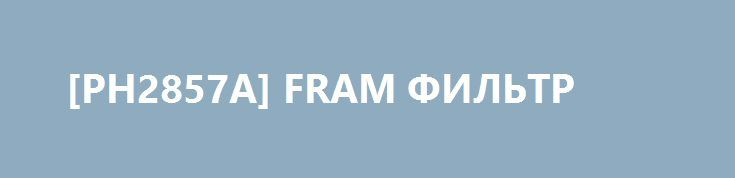 [PH2857A] FRAM ФИЛЬТР http://autotorservice.ru/products/51634-ph2857a-fram-filtr  [PH2857A] FRAM ФИЛЬТР со скидкой 271 рубль. Подробнее о предложении на странице: http://autotorservice.ru/products/51634-ph2857a-fram-filtr