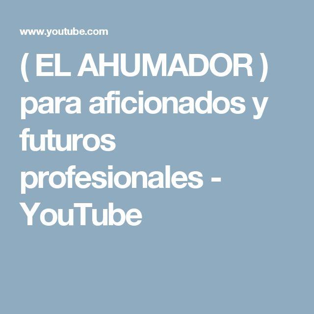 ( EL AHUMADOR ) para aficionados  y futuros profesionales - YouTube