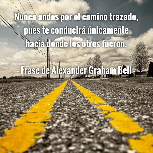 Nunca andes por el camino trazado, pues te conducirá únicamente hacia donde los otros fueron.  - Frase de Alexander Graham Bell -
