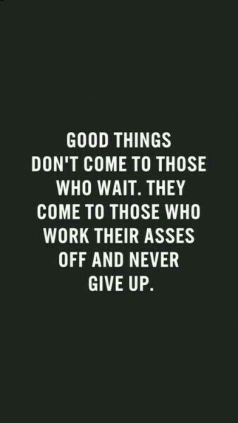 #Good things don't come to those who wait. They come to those who work their asses off and never give up #work