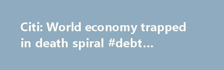 """Citi: World economy trapped in death spiral #debt #solutions http://debt.nef2.com/citi-world-economy-trapped-in-death-spiral-debt-solutions/  #debt spiral # Citi: World economy seems trapped in death spiral The global economy seems trapped in a """"death spiral"""" that could lead to further weakness in oil prices, recession and a serious equity bear market, Citi strategists have warned. Some analysts — including those at Citi — have turned bearish on the world economy this year, following an…"""