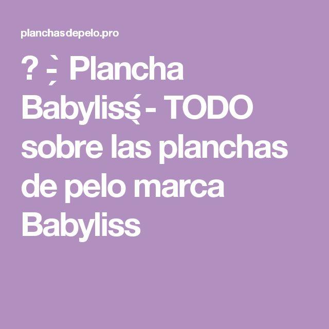 ᐅ - ̗̀ Plancha Babyliss ̖́- TODO sobre las planchas de pelo marca Babyliss