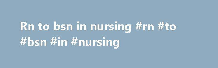 Rn to bsn in nursing #rn #to #bsn #in #nursing http://pittsburgh.remmont.com/rn-to-bsn-in-nursing-rn-to-bsn-in-nursing/  # RN-to-BSN The University of Maryland School of Nursing offers the RN-to-BSN for registered nurses pursuing expanded education and career opportunities. Here, you will sharpen your critical thinking skills and strengthen your communication and leadership competencies while building relationships with other highly motivated students. Overview As an RN-to-BSN student, you…