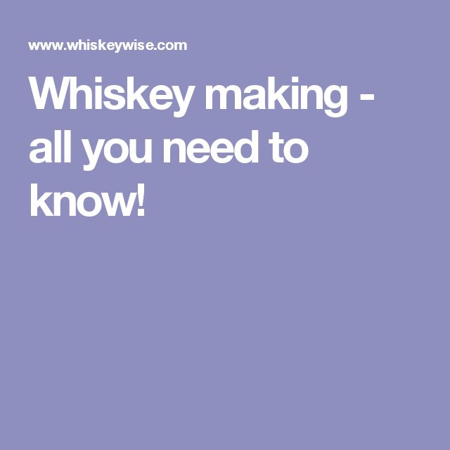 Whiskey making - all you need to know!