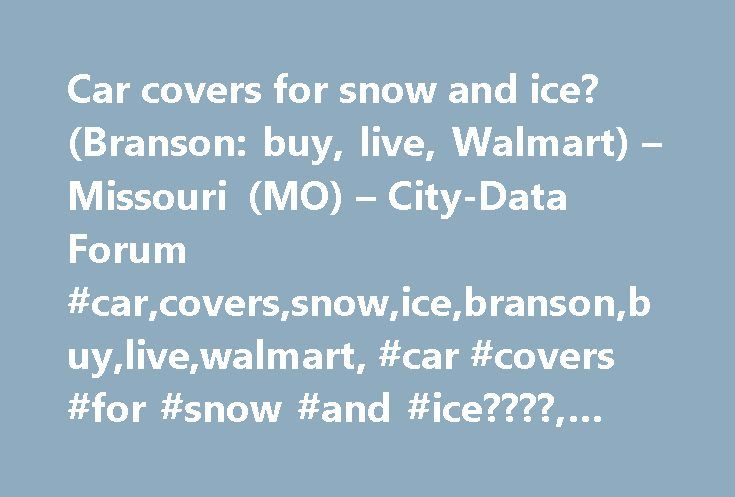 Car covers for snow and ice? (Branson: buy, live, Walmart) – Missouri (MO) – City-Data Forum #car,covers,snow,ice,branson,buy,live,walmart, #car #covers #for #snow #and #ice????, #cities,forum http://illinois.nef2.com/car-covers-for-snow-and-ice-branson-buy-live-walmart-missouri-mo-city-data-forum-carcoverssnowicebransonbuylivewalmart-car-covers-for-snow-and-ice-citiesforum/  Originally Posted by WanderingFlame Does anyone have a car cover that protects against snow and ice and if you do…