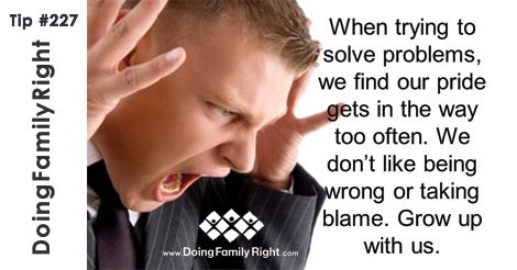 When trying to solve problems, we find our pride gets in the way too often. We don't like being wrong or taking blame. Grow up with us.