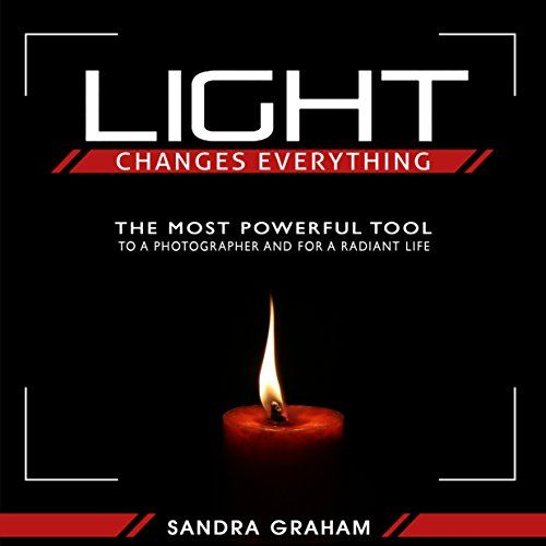 Light Changes Everything: The  #FREE #KINDLE #BOOK Most Powerful Tool To A Photographer and For  A Radiant Life By Sandra Graham