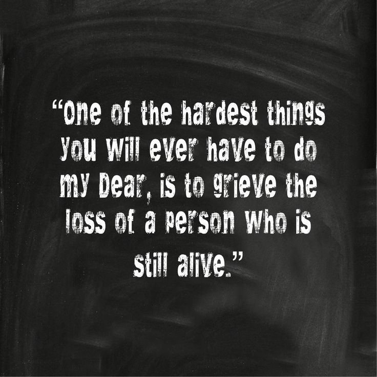 """""""One of the hardest things you will ever have to do, my dear, is to grieve the loss of a person who is still alive."""""""