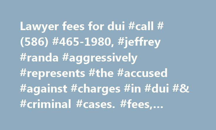 Lawyer fees for dui #call #(586) #465-1980, #jeffrey #randa #aggressively #represents #the #accused #against #charges #in #dui #& #criminal #cases. #fees, #macomb #county #dui #lawyer http://corpus-christi.remmont.com/lawyer-fees-for-dui-call-586-465-1980-jeffrey-randa-aggressively-represents-the-accused-against-charges-in-dui-criminal-cases-fees-macomb-county-dui-lawyer/  # All Fees Listed as of January 1, 2017 License Restoration: $3900 total, beginning with $1300 down Ignition Interlock…
