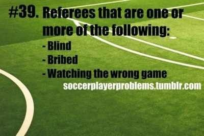 Yesssss just literally had THE WORST REF ever!!! Our soccer team should've won because the other team fouled us a lot and the ref didn't even call us. Also, they scored in the 32nd minute of the game, when it's only supposed to be 30 mins! STUPID REFS!!!!!!!!!!!!!!!!!