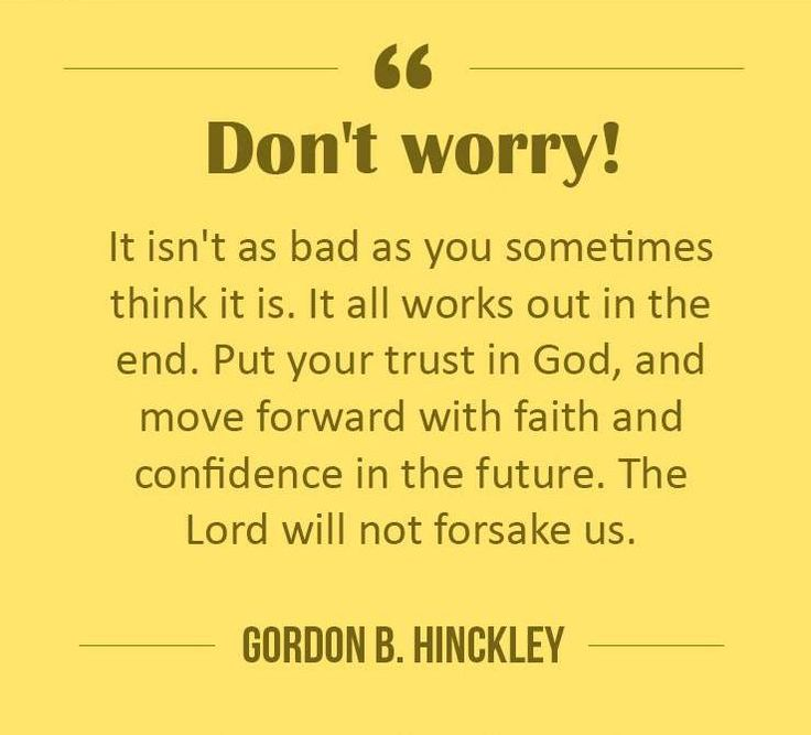 "Words of wisdom and a prophetic message to carry us through difficult days! ""It isn't as bad as you sometimes think it is. It all works out. Don't worry. I say that to myself every morning. It will all work out. Do your best. Put your trust in God, and move forward with faith and confidence."" Enjoy more from President Hinckley http://pinterest.com/pin/24066179228827332; http://facebook.com/pages/Gordon-B-Hinckley/242634619088155"