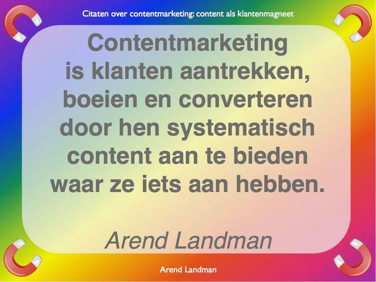 Citaten contentmarketing quotes klantenmagneet. Contentmarketing is klanten aantrekken, boeien en converteren door hen systematisch content aan te bieden waar ze iets aan hebben. Arend Landman
