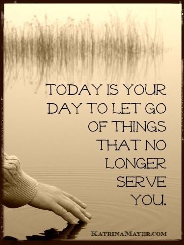 Today is your day to let go of things that no longer serve you. Katrina Mayer