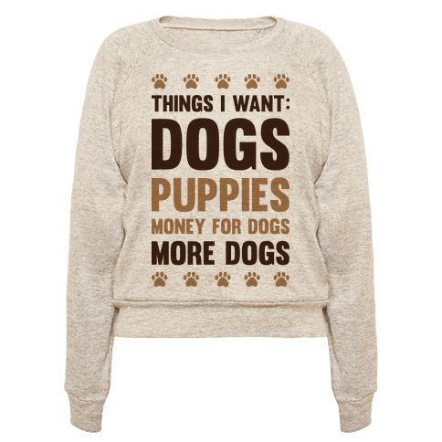 "You can never have too many dogs. This dog lover design features the text ""Things I Want: Dogs, Puppies, Money For Dogs, More Dogs"" for showing off your dog love! Perfect for soon to be dog parents, dog lovers, gifts for dog lovers, dog people, a dog owner or dog person!"