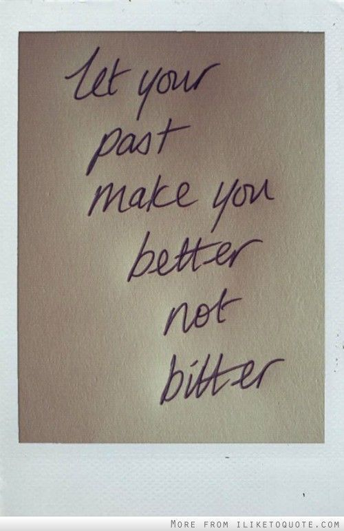 Let your past make you better, not bitter. #wisdom #quotes #sayings