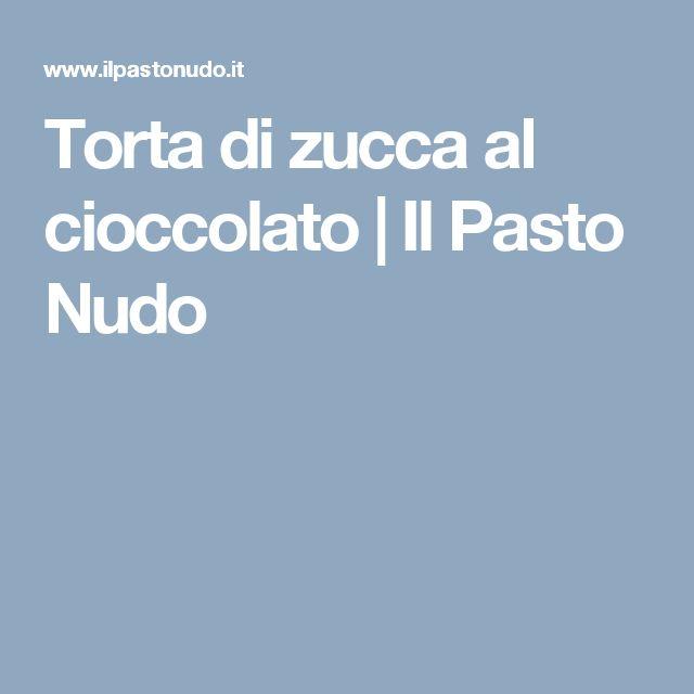 Torta di zucca al cioccolato | Il Pasto Nudo