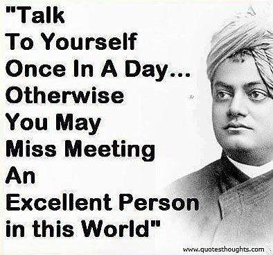 Talk to yourself once in a day...Otherwise you may miss meeting an excellent person in this world. - Swami Vivekananda  ...Swami Nice Uplifting Quotes