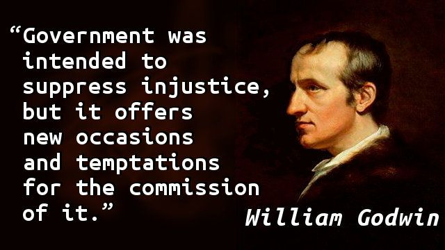 """""""Government was intended to suppress injustice, but it offers new occasions and temptations for the commission of it."""" — William Godwin, Enquiry Concerning Political Justice"""