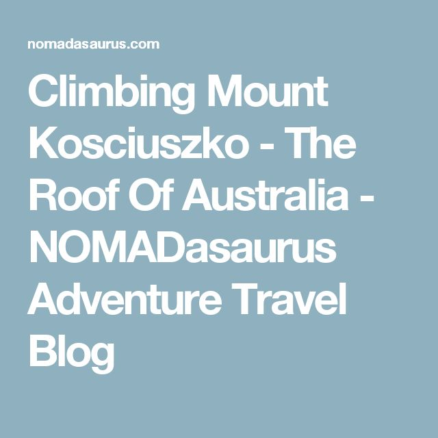Climbing Mount Kosciuszko - The Roof Of Australia - NOMADasaurus Adventure Travel Blog