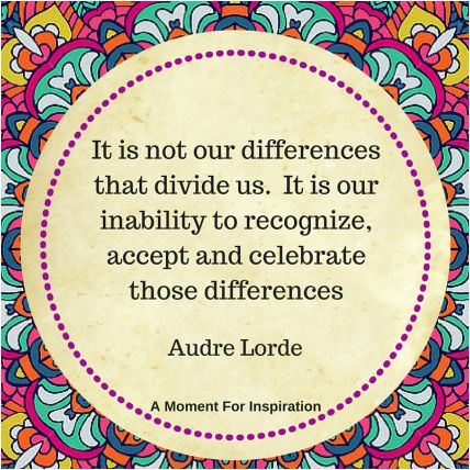 It is not our differences that divide us. It is our inability to recognize, accept and celebrate those differences - Audre Lorde