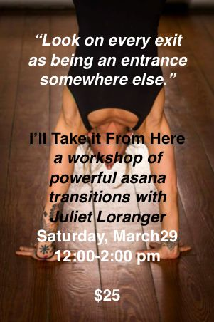 I'll take it from Here.  A Workshop with Juliet Loranger on transitions in the flowing vinyasa class.  Saturday 3/29  12:00 - 2:00 pm
