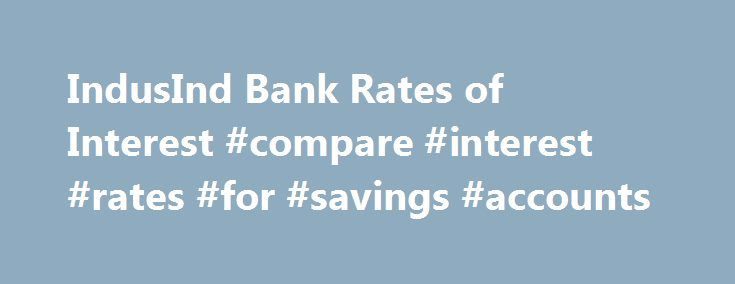 IndusInd Bank Rates of Interest #compare #interest #rates #for #savings #accounts http://savings.remmont.com/indusind-bank-rates-of-interest-compare-interest-rates-for-savings-accounts/  Interest Rates Senior Citizens – Additional interest rate on Domestic Term Deposits An additional interest...