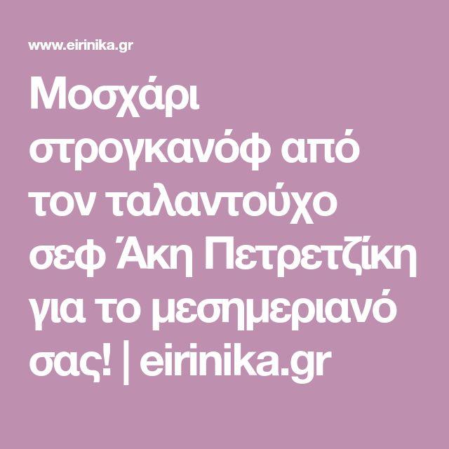 Μοσχάρι στρογκανόφ από τον ταλαντούχο σεφ Άκη Πετρετζίκη για το μεσημεριανό σας!   eirinika.gr